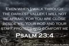 Image may contain: nature, text that says 'EVEN WHEN I WALK THROUGH THE DARKEST VALLEY, I WILL NOT BE AFRAID, FOR YOU ARE CLOSE BESIDE ME. YOUR ROD AND YOUR STAFF PROTECT AND COMFORT ME PSALM 23:4 BETHANY SDA CHURCH ALMERE'