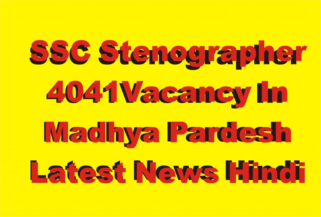 SSC Stenographer 4041 Vacancy In Madhya Pardesh Latest News Hindi