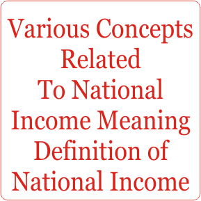 Various Concepts Related To National Income Meaning Definition of National Income