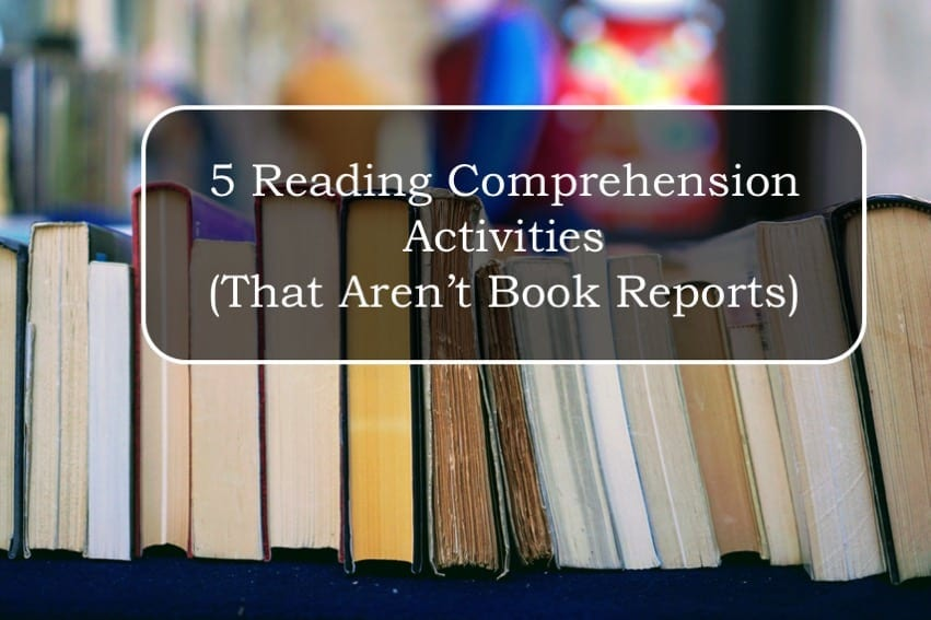 5 Reading Comprehension Activities (That Aren't Book Reports)