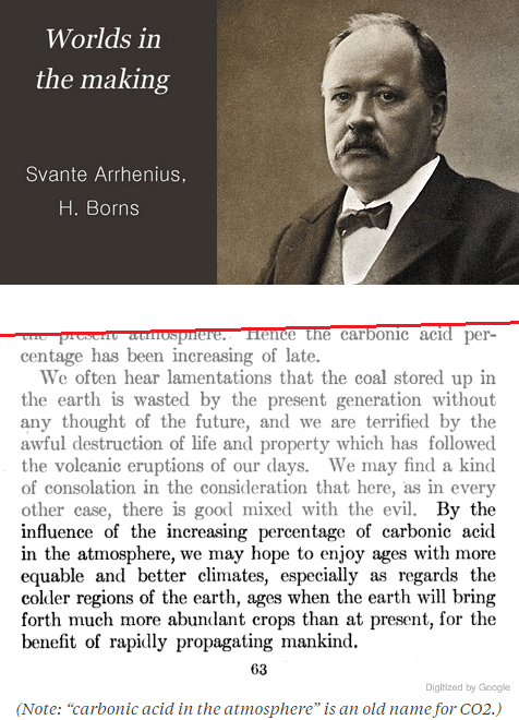 By the influence of the increasing percentage of carbonic acid in the atmosphere, we may hope to enjoy ages with more equable and better climates, especially as regards the colder regions of the earth, ages when the earth will bring forth much more abundant crops than at present, for the benefit of rapidly propagating mankind. -Svante Arrhenius, 1908