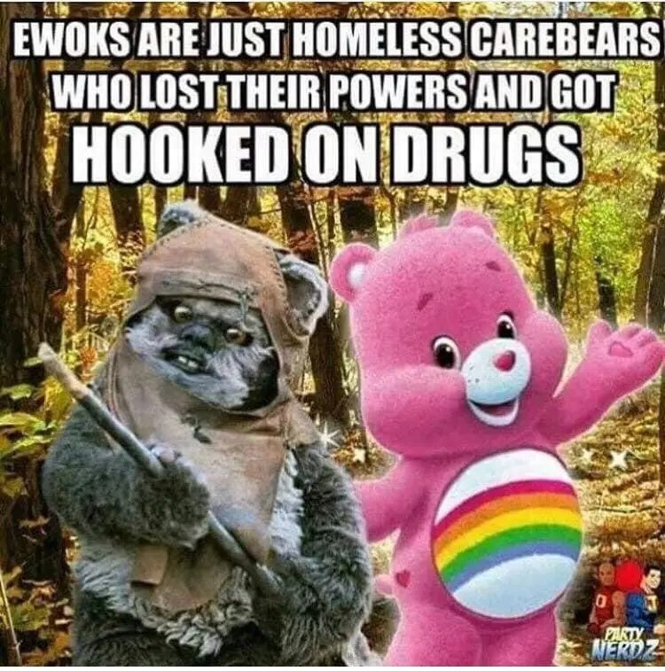 A meme that reminds me that every Ewok has a Care Bear story.