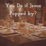 Prepare the Way for the Lord – What would you do if Jesus Popped by?