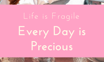 Life is Fragile – Every Day is Precious