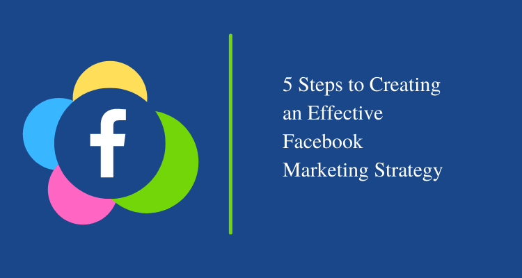 5 Steps to Creating an Effective Facebook Marketing Strategy