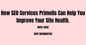 How SEO Services Primelis Can Help You Improve Your Site Health.