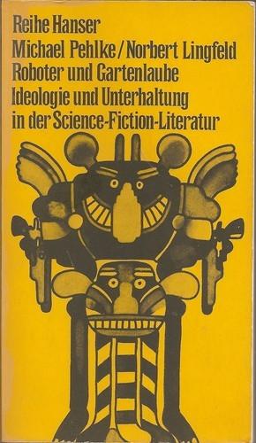 Micheal Pehlke/Norbert Lingfeld - Roboter und Gartenlaube. Ideologie und Unterhaltung in der Science-Fiction-Literatur