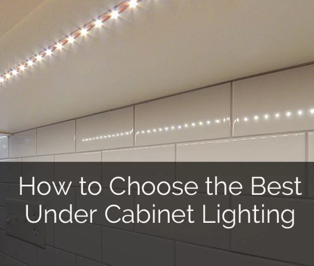 How To Choose The Best Under Cabinet Lighting Home Remodeling Contractors Sebring Design Build