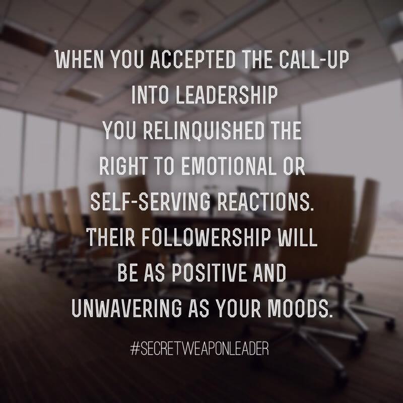 When you accepted the call up into leadership you relinquished the right to emotionsal or self-serving reactions