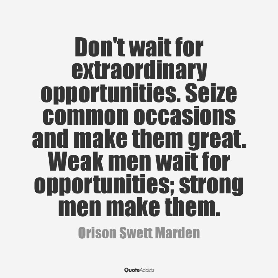 Dont wait for extraordinary opportunities seize common occasions and make them great