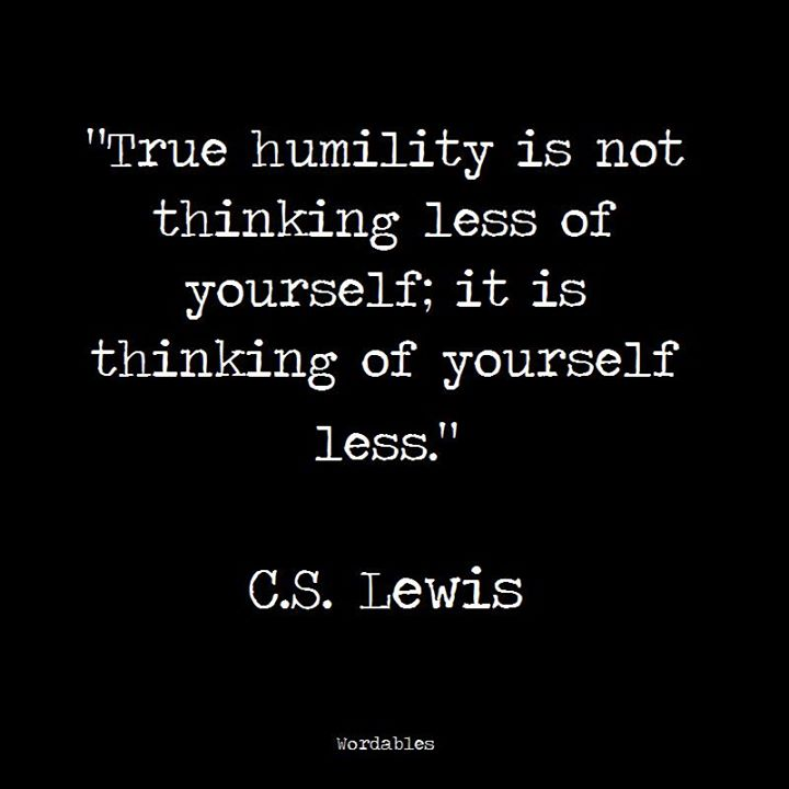 True humility is not thinking less of yourself...