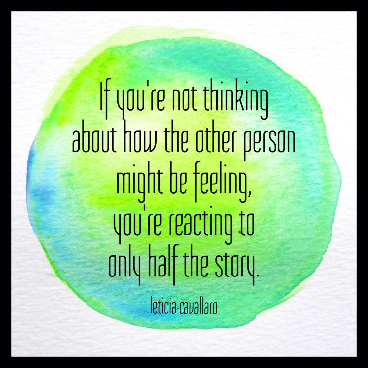 If you're not thinking about how the other person is feeling you're reacting to half the story