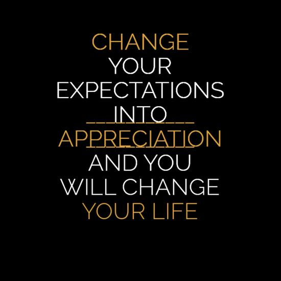 Change your expectations into appreciation and you will change your life