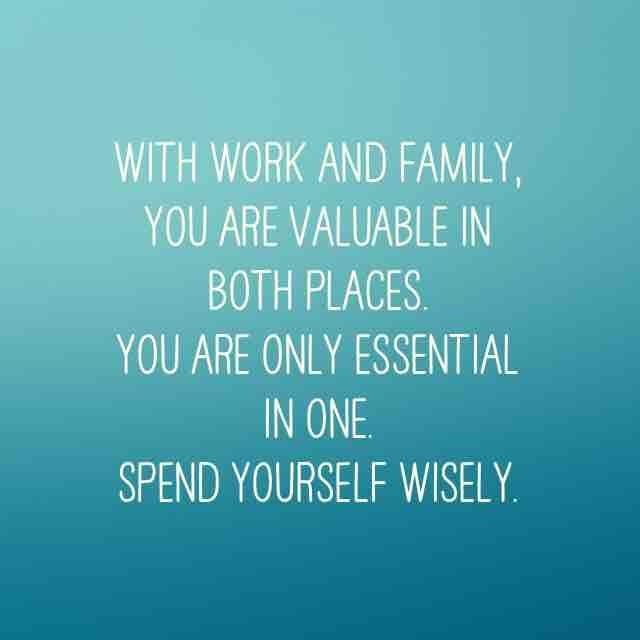 with work and famiy you are valuable in both ... places spend yourself wisely