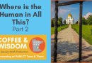 Coffee & Wisdom 02.118: Where is the Human in All This? Part 2