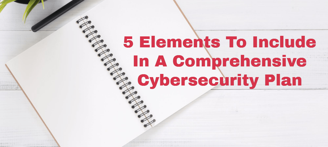 5 Elements To Include In A Comprehensive Cybersecurity Plan