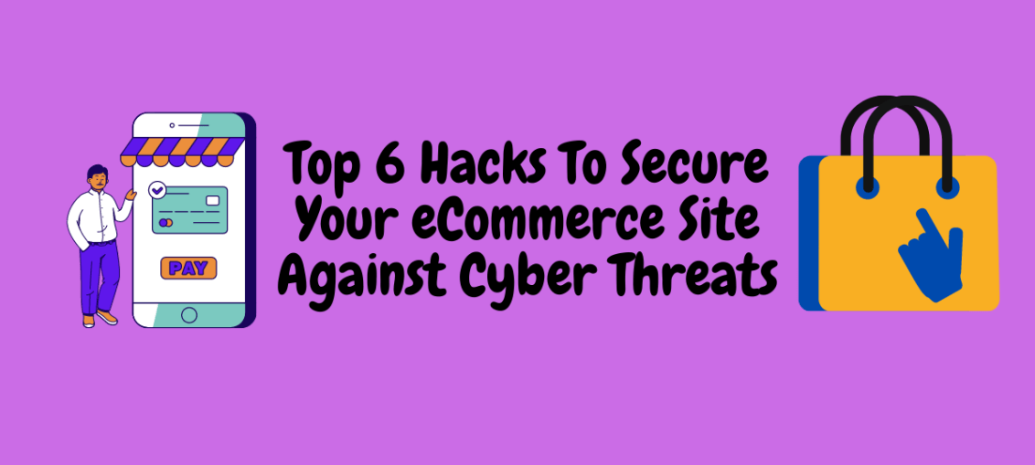 Top 6 Hacks To Secure Your eCommerce Site Against Cyber Threats