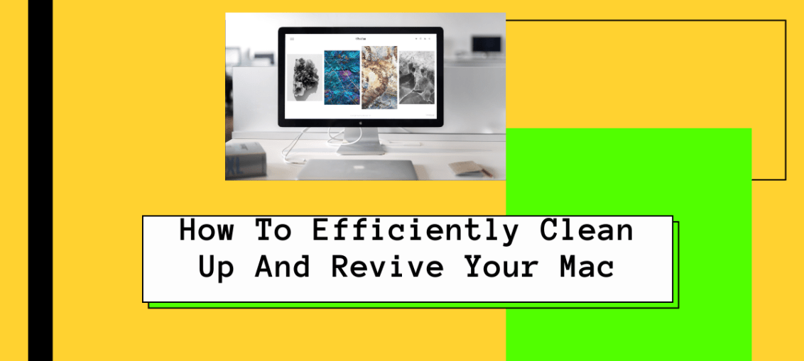 How To Efficiently Clean Up And Revive Your Mac