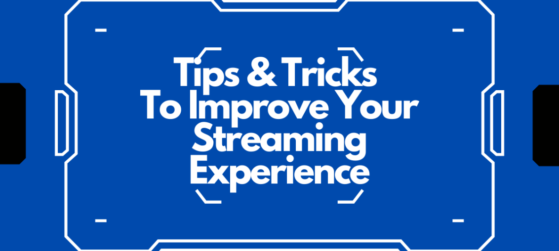 Tips & Tricks To Improve Your Streaming Experience