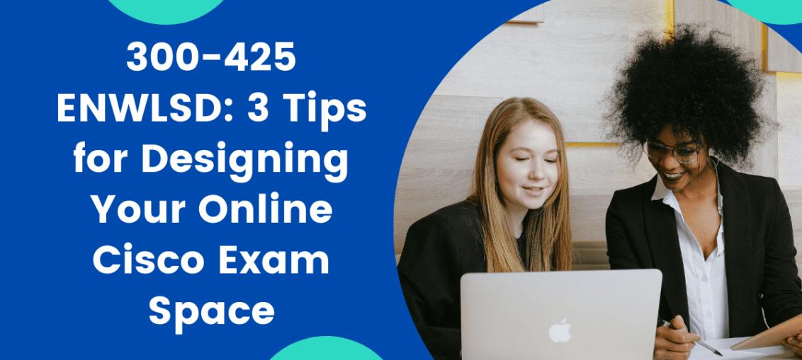300-425 ENWLSD 3 Tips for Designing Your Online Cisco Exam Space