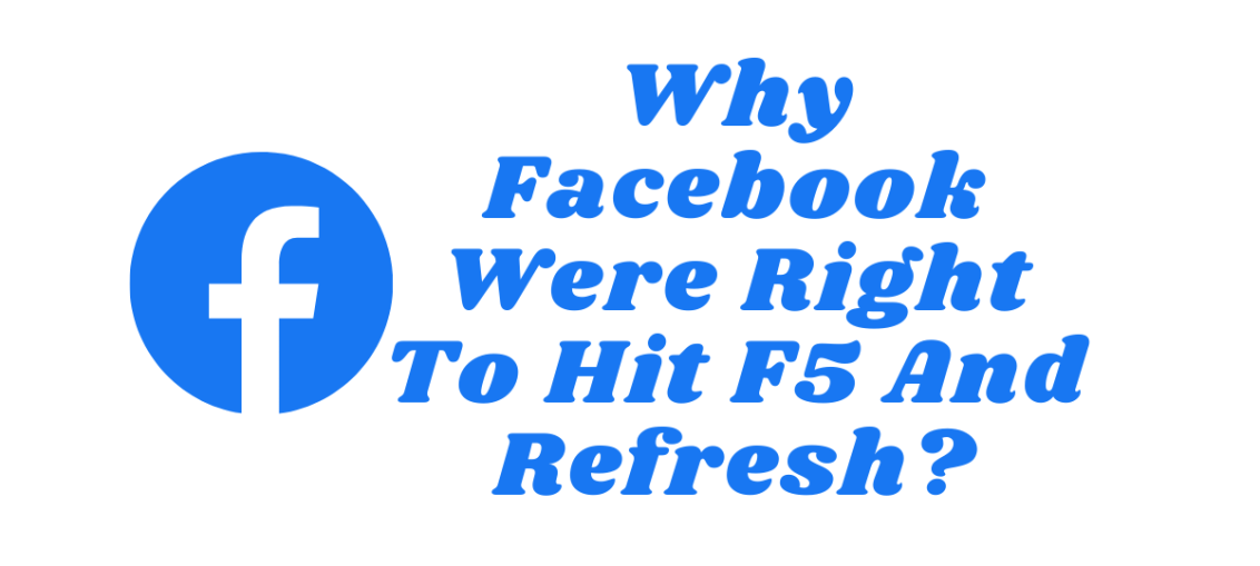 Why Facebook Were Right To Hit F5 And Refresh?