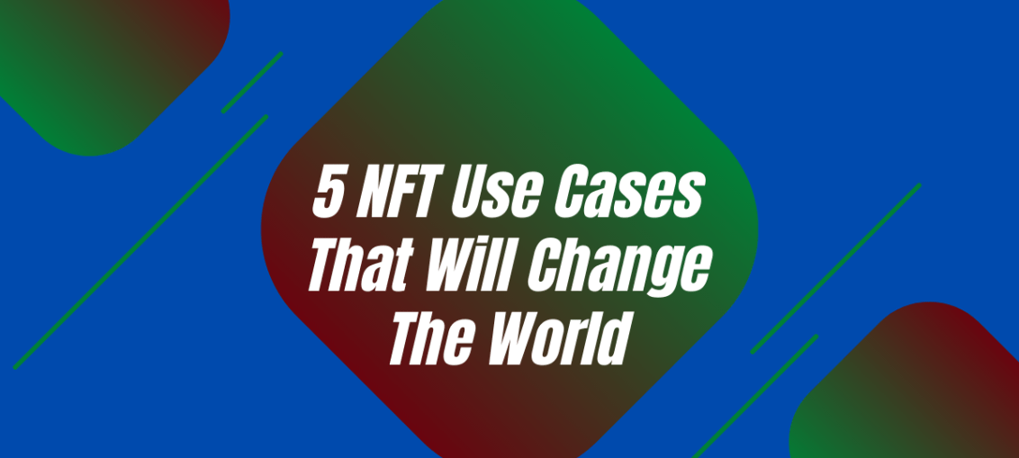 5 NFT Use Cases That Will Change The World