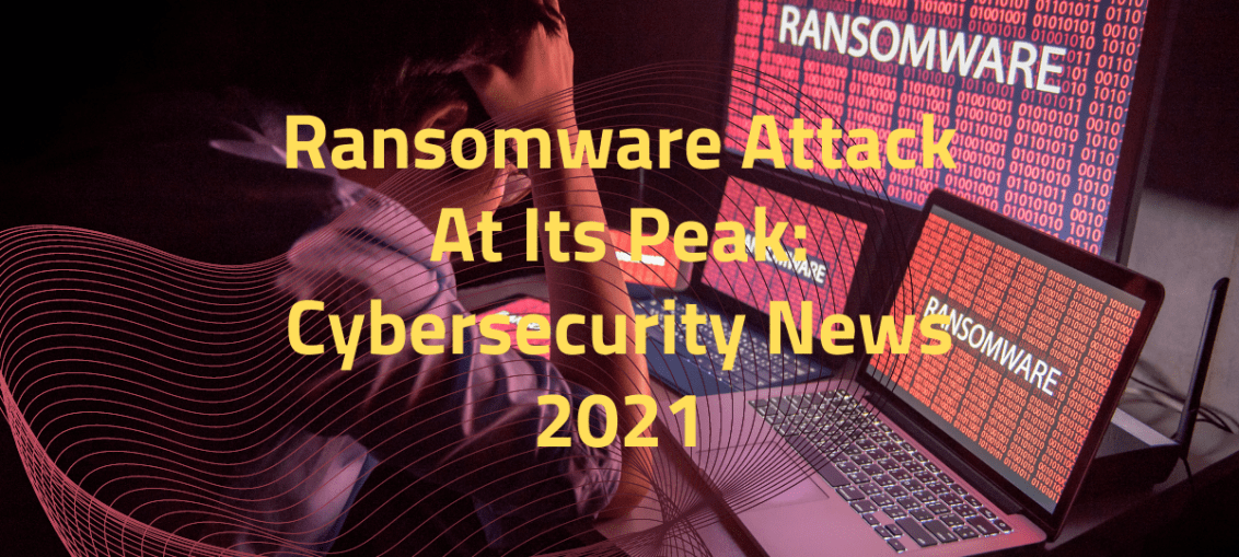 Ransomware Attack At Its Peak: Cybersecurity News 2021