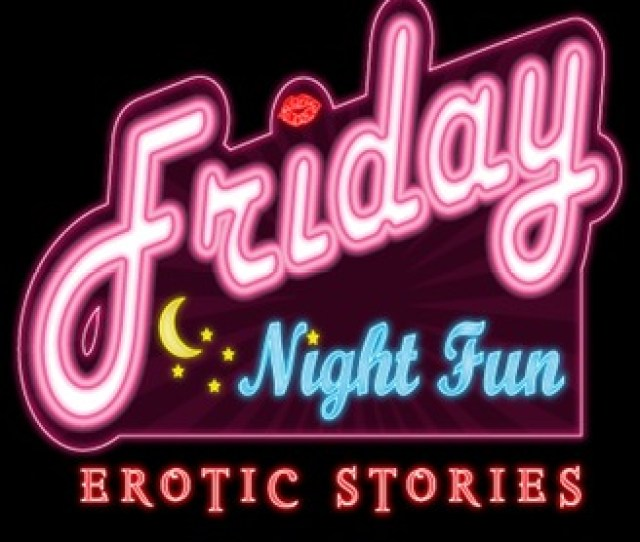 Friday Night Fun Erotic Stories Hot Romantic Adult Weekly Podcast