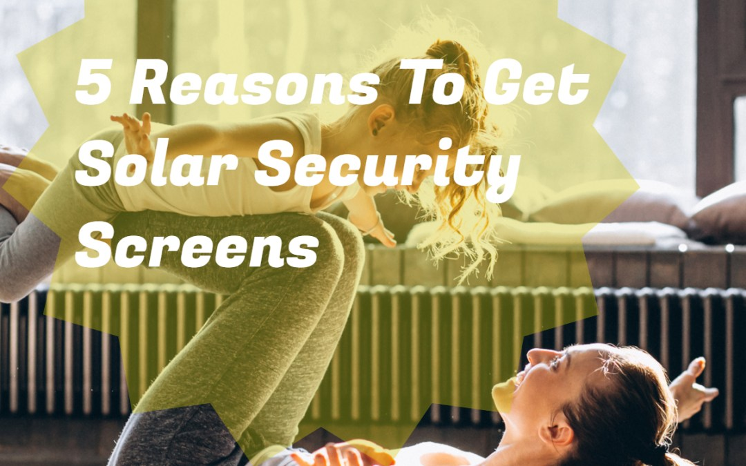 5 Reasons To Get Solar Security Screens