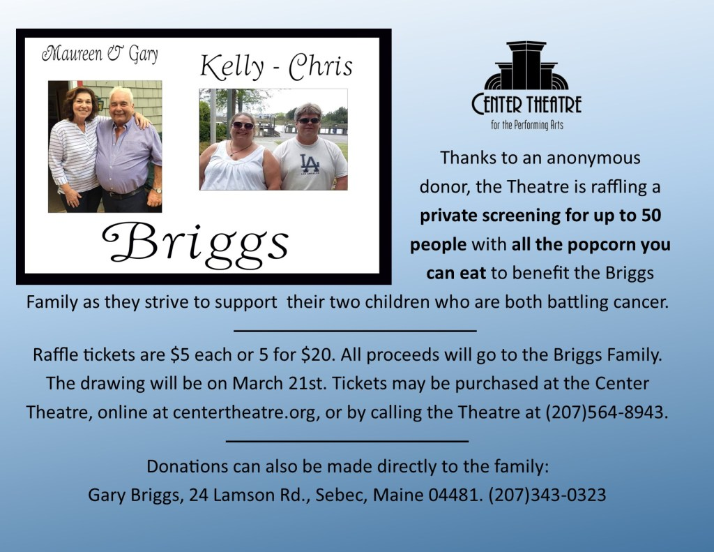 The Center Theatre is raffling a private screening for up to 50 people with all the popcorn you can eat to benefit the Briggs Family as they strive to support their two children who are both battling cancer. Drawing is on March 21. Call the Center Theatre at 207-564-8943 or contact online at www.centertheatre.org.