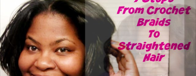7 Steps From Crochet Braids To Straightened Hair