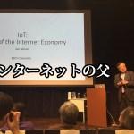 """""""インターネットの父""""から「ネットのあり方」や話題の「IoT」について聞いてきた!"""