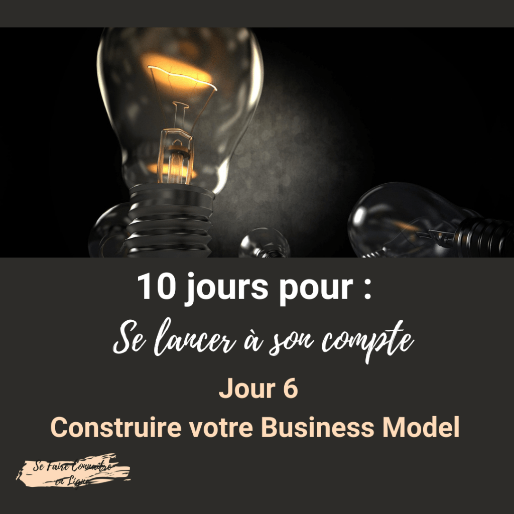 10 jours pour se lancer à son compte Jour 6 Construire votre business model