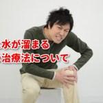 膝に水が溜まる症状の治療法について(膝関節水腫)「倉田正純先生の見解」