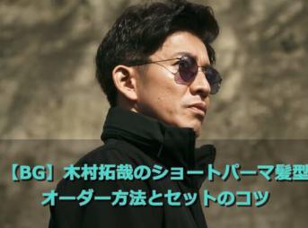 【BG】木村拓哉のショートパーマ髪型|オーダー方法とセットのコツ