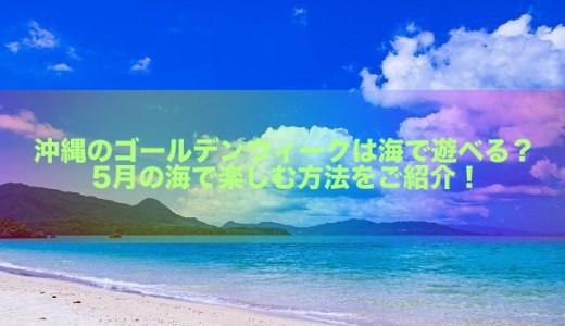 沖縄のゴールデンウィークは海で遊べる?5月の海で楽しむ方法をご紹介!