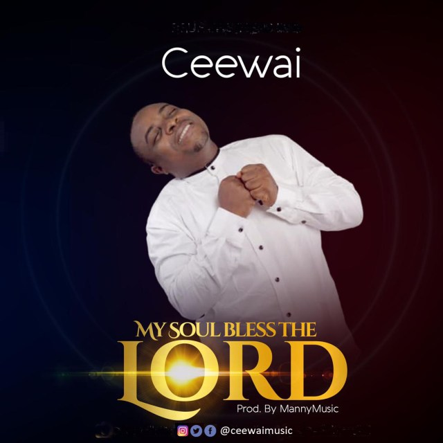 New Music By Ceewai MY SOUL BLESS THE LORD