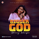 New Music Video By Mercy Sharpe BIGGER GOD | Mp4 Video