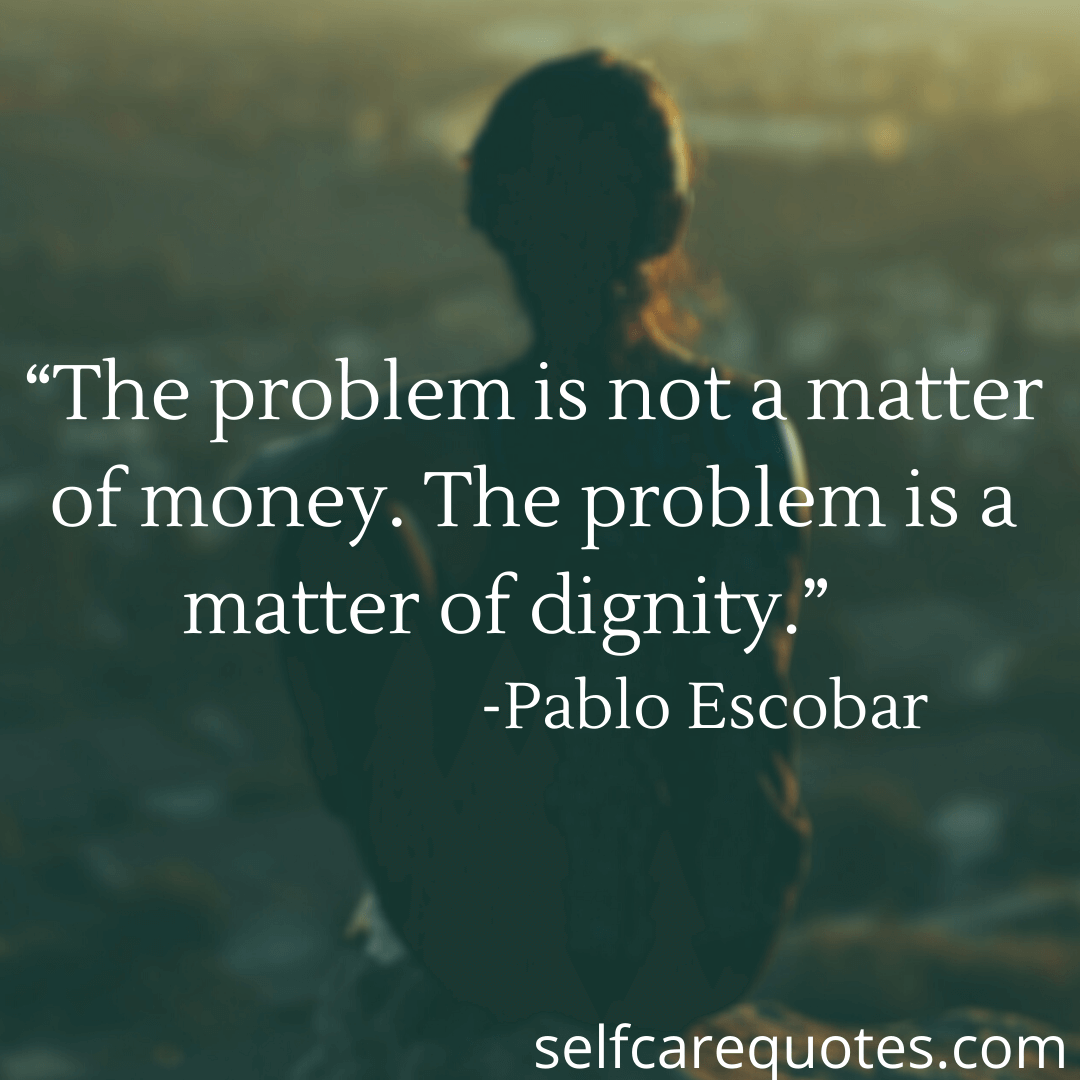 """The problem is not a matter of money. The problem is a matter of dignity."" -Pablo Escobar"