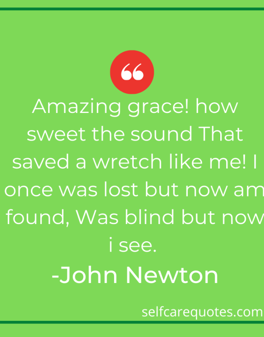 Amazing grace! how sweet the sound That saved a wretch like me! I once was lost but now am found, Was blind but now i see. -John Newton