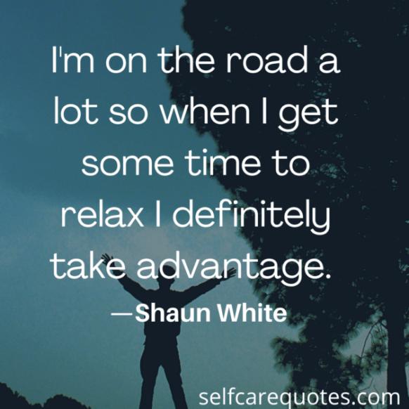 I am on the road a lot so when I get some time to relax I definitely take advantage. -Shaun White