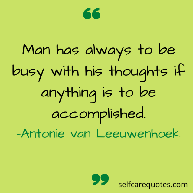 Man has always to be busy with his thoughts if anything is to be accomplished. -Antonie van Leeuwenhoek