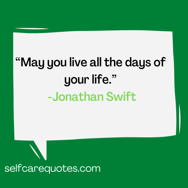May you live all the days of your life.-Jonathan Swift