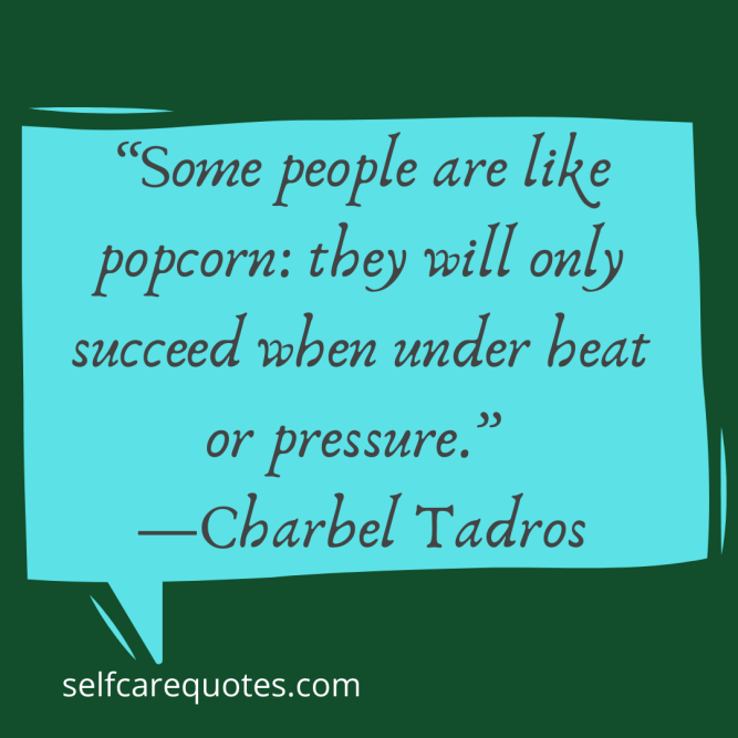 Some people are like popcorn they will only succeed when under heat or pressure.-Charbel Tadros