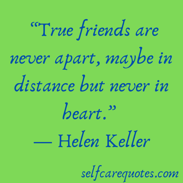 True friends are never apart, maybe in distance but never in heart. -Helen Keller