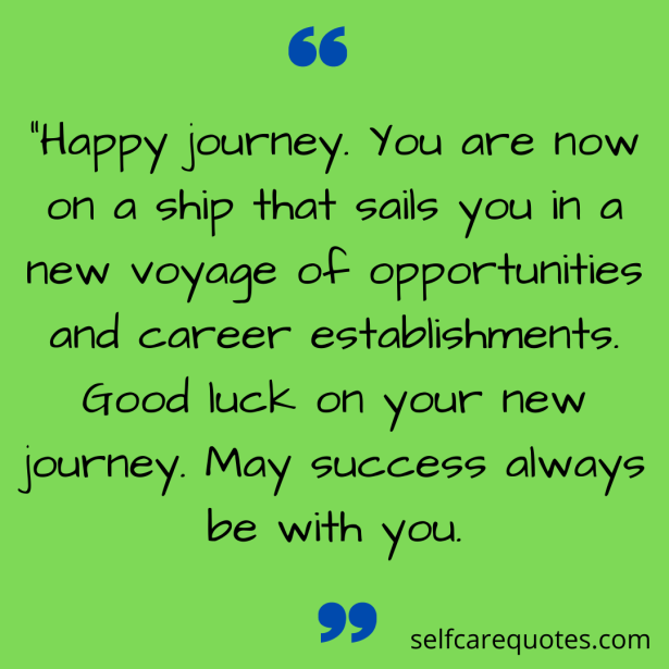 """""""Happy journey. You are now on a ship that sails you in a new voyage of opportunities and career establishments. Good luck on your new journey. May success always be with you."""