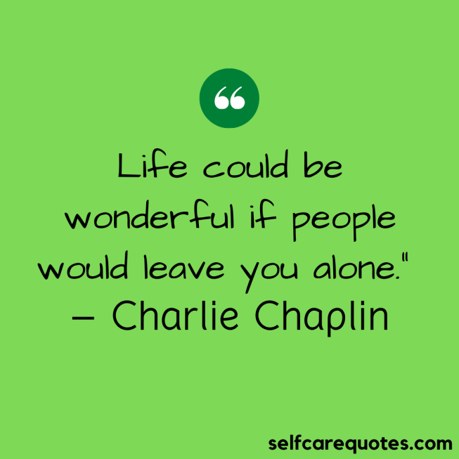 "Life could be wonderful if people would leave you alone."" – Charlie Chaplin"
