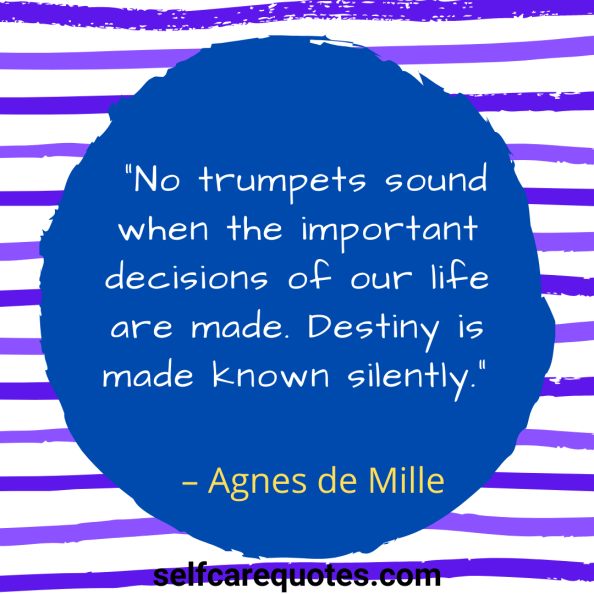 """No trumpets sound when the important decisions of our life are made. Destiny is made known silently."""" – Agnes de Mille"""