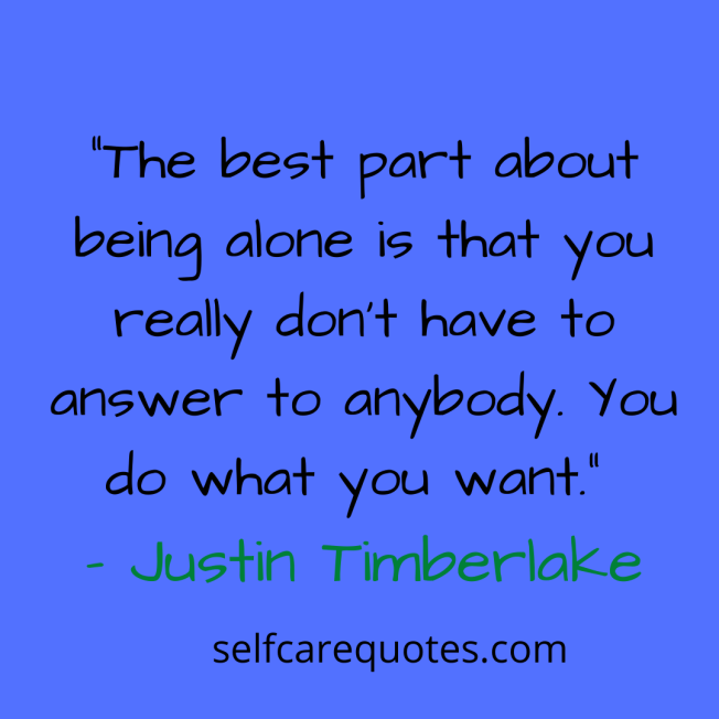 """The best part about being alone is that you really don't have to answer to anybody. You do what you want."" – Justin Timberlake"