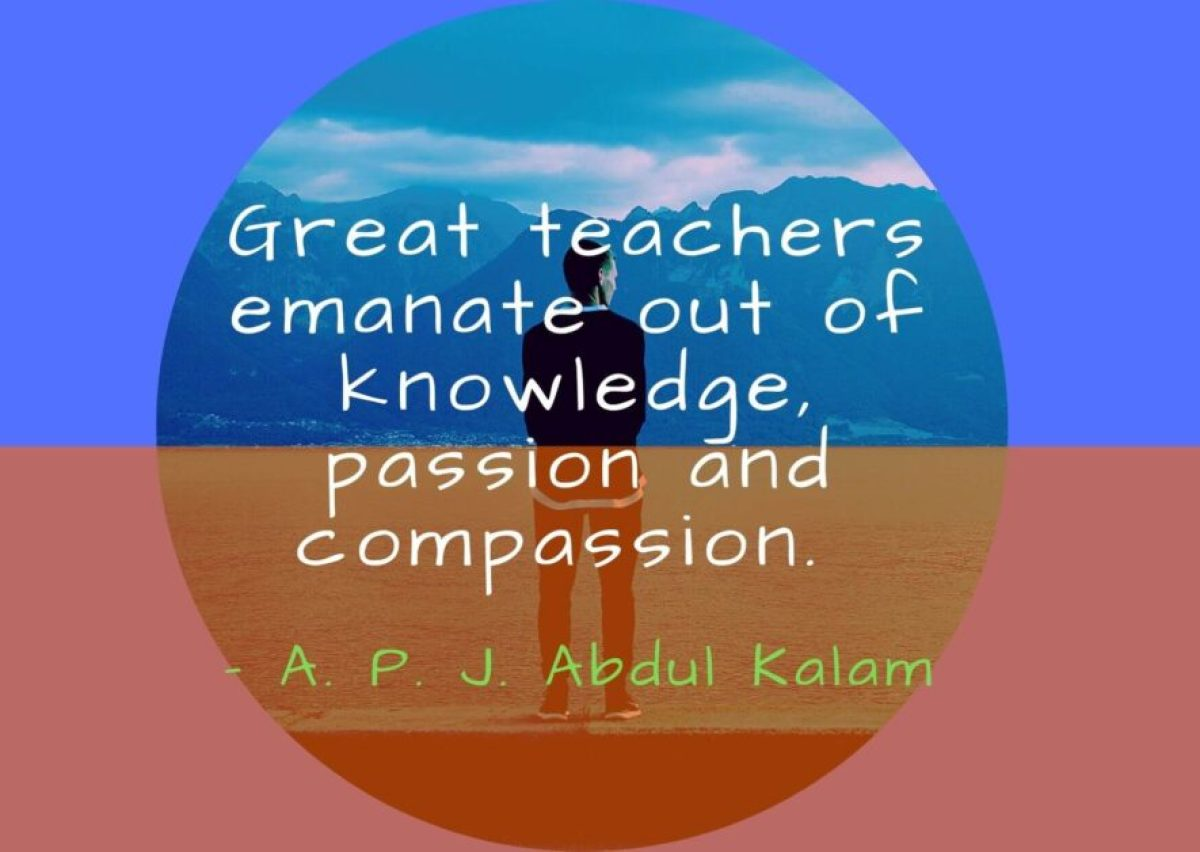 Great teachers emanate out of knowledge passion and compassion- Apj Abdul Kalam